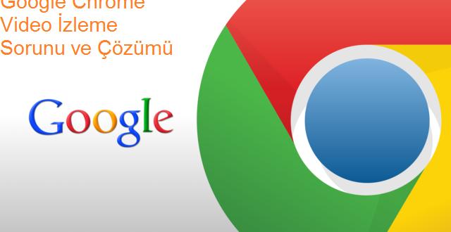 Google Chrome Video İzleme Sorunu Çözüldü
